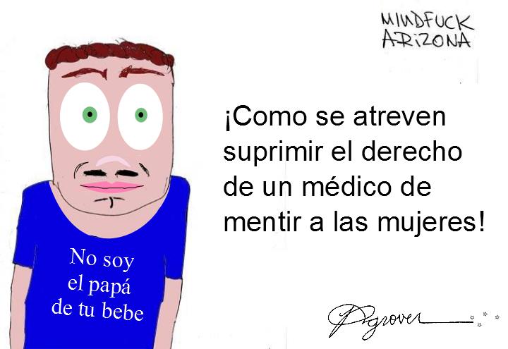 """Mindfuck Arizona por Richard Grover, """"¡Como se atreven suprimir el derecho de un médico de mentir a las mujeres!"""""""
