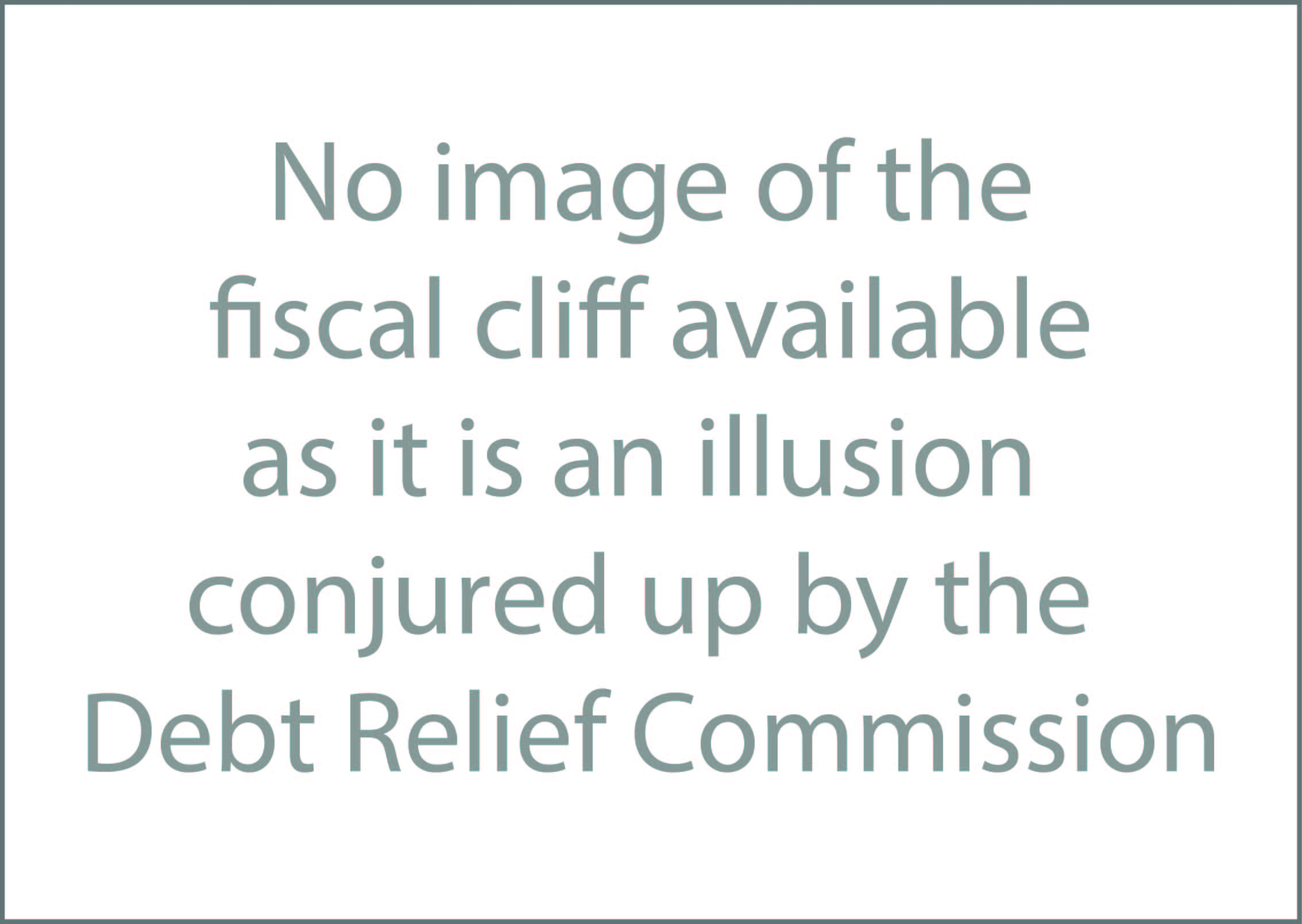 "Grey text over white background that reads, ""No image of the fiscal cliff available as it is an illusion conjured up by the Debt Relief Commission"""