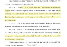 "Image of text from Tucson City Council Resolution 22006: ""NOW THEREFORE BE IT RESOLVED BY THE MAYOR AND COUNCIL OF THE CITY OF TUCSON, ARIZONA, AS FOLLOVVS: SECTION 1. That the City of Tucson Mayor and Council hereby recognizes and supports the missions and long term viability of Davis-Monthan Air Force Base and the leadership of Davis-Monthan to make the appropriate decisions when balancing National Security and community needs when it comes to their existing and future military mission and assignments. SECTION 2. The various City officers and employees are authorized and directed to perform ali acts necessary or desirable to give effect to this Resolution. SECTION 3. WHEREAS, it is necessary for the preservation of the peace, health and safety of the City of Tucson that this Resolution become immediately effective, an emergency is hereby declared to exist and this Resolution shall be effective immediately upon its passage and adoption. PASSED, ADOPTED AND APPROVED BY THE MAYOR AND COUNCIL OF THE CITY OF TUCSON, ARIZONA, February 20, 2013"""