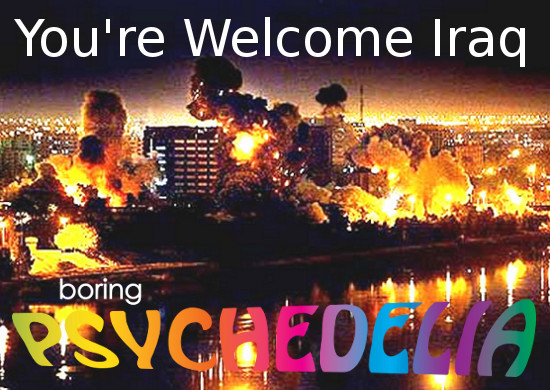 """Background: Bagdhad bombed at night in 2003. Foreground, top: """"You're Welcome Iraq"""" , bottom: boring PSYCHEDELIA logotype"""