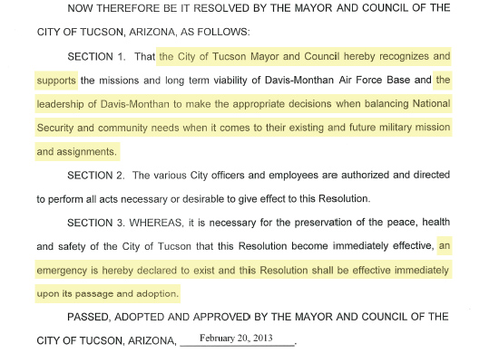 """Image of text from Tucson City Council Resolution 22006: """"NOW THEREFORE BE IT RESOLVED BY THE MAYOR AND COUNCIL OF THE CITY OF TUCSON, ARIZONA, AS FOLLOVVS: SECTION 1. That the City of Tucson Mayor and Council hereby recognizes and supports the missions and long term viability of Davis-Monthan Air Force Base and the leadership of Davis-Monthan to make the appropriate decisions when balancing National Security and community needs when it comes to their existing and future military mission and assignments. SECTION 2. The various City officers and employees are authorized and directed to perform ali acts necessary or desirable to give effect to this Resolution. SECTION 3. WHEREAS, it is necessary for the preservation of the peace, health and safety of the City of Tucson that this Resolution become immediately effective, an emergency is hereby declared to exist and this Resolution shall be effective immediately upon its passage and adoption. PASSED, ADOPTED AND APPROVED BY THE MAYOR AND COUNCIL OF THE CITY OF TUCSON, ARIZONA, February 20, 2013"""""""