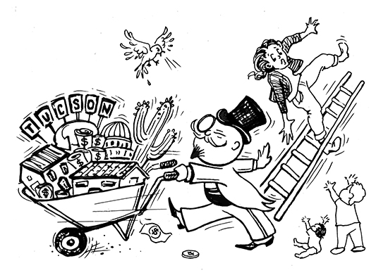 rich, monopoly-man caricature hauling recognizable Tucson icons (Tucson Inn, saguaro cactus, city hall) in a wheelbarrow as he pushes down a ladder with a mother on it as her children look on.